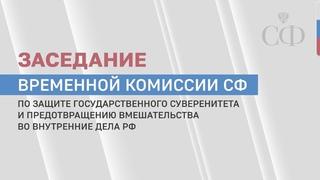 Заседание Временной комиссии СФ по защите госсуверенитета и предотвращению вмешательства во внутренн