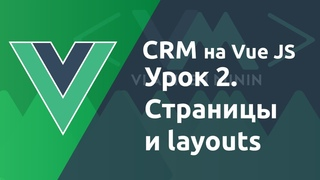 Урок 2. CRM на VueJS. Страницы и layouts
